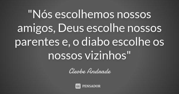 """""""Nós escolhemos nossos amigos, Deus escolhe nossos parentes e, o diabo escolhe os nossos vizinhos""""... Frase de Cleobe Andrade."""