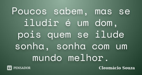 Poucos sabem, mas se iludir é um dom, pois quem se ilude sonha, sonha com um mundo melhor.... Frase de Cleomácio Souza.