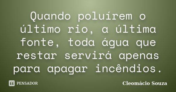 Quando poluírem o último rio, a última fonte, toda água que restar servirá apenas para apagar incêndios.... Frase de Cleomácio Souza.