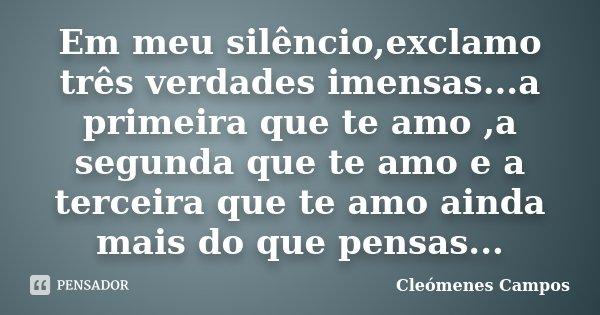 Em meu silêncio,exclamo três verdades imensas...a primeira que te amo ,a segunda que te amo e a terceira que te amo ainda mais do que pensas...... Frase de Cleómenes Campos.