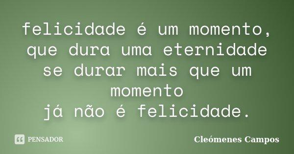 felicidade é um momento, que dura uma eternidade se durar mais que um momento já não é felicidade.... Frase de Cleomenes Campos.