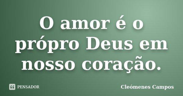 O amor é o própro Deus em nosso coração.... Frase de Cleómenes Campos.