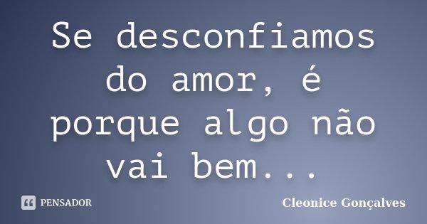 Se desconfiamos do amor, é porque algo não vai bem...... Frase de Cleonice Gonçalves.