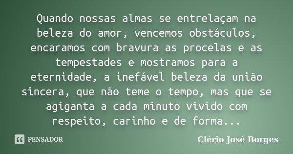 Quando nossas almas se entrelaçam na beleza do amor, vencemos obstáculos, encaramos com bravura as procelas e as tempestades e mostramos para a eternidade, a in... Frase de Clério José Borges.