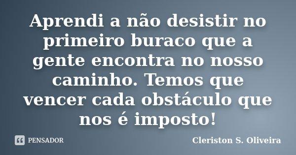 Aprendi a não desistir no primeiro buraco que a gente encontra no nosso caminho. Temos que vencer cada obstáculo que nos é imposto!... Frase de Cleriston S. Oliveira.