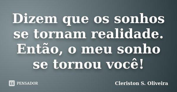 Dizem que os sonhos se tornam realidade. Então, o meu sonho se tornou você!... Frase de Cleriston S. Oliveira.