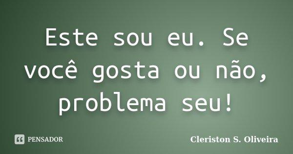 Este sou eu. Se você gosta ou não, problema seu!... Frase de Cleriston S. Oliveira.