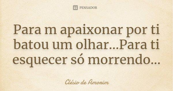 Para m apaixonar por ti batou um olhar...Para ti esquecer só morrendo...... Frase de Clésio de Amorim.