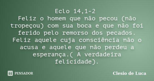 Eclo 14,1-2 Feliz o homem que não pecou (não tropeçou) com sua boca e que não foi ferido pelo remorso dos pecados. Feliz aquele cuja consciência não o acusa e a... Frase de Clesio de Luca.