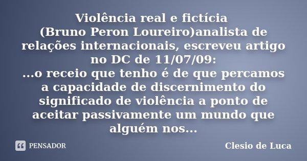 Violência real e fictícia (Bruno Peron Loureiro)analista de relações internacionais, escreveu artigo no DC de 11/07/09: ...o receio que tenho é de que percamos ... Frase de Clesio de Luca.