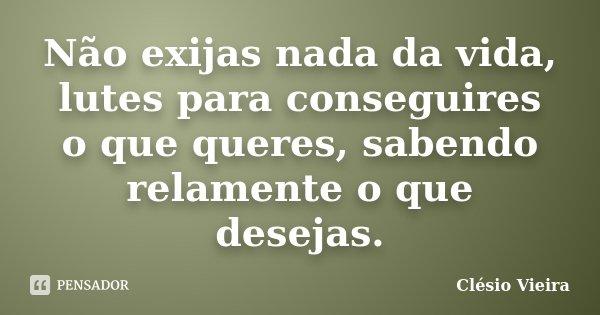 Não exijas nada da vida, lutes para conseguires o que queres, sabendo relamente o que desejas.... Frase de Clésio Vieira.