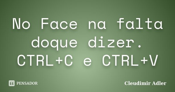 No Face na falta doque dizer. CTRL+C e CTRL+V... Frase de Cleudimir Adler.