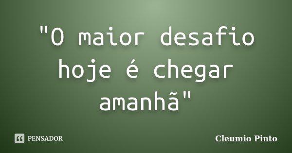 """""""O maior desafio hoje é chegar amanhã""""... Frase de Cleumio Pinto."""