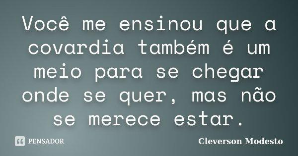 Você me ensinou que a covardia também é um meio para se chegar onde se quer, mas não se merece estar.... Frase de Cleverson Modesto.