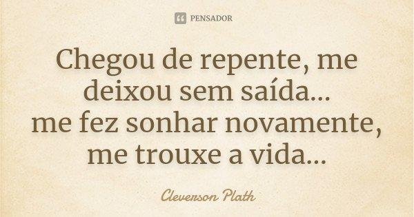 Chegou de repente, me deixou sem saída... me fez sonhar novamente, me trouxe a vida...... Frase de Cleverson Plath.