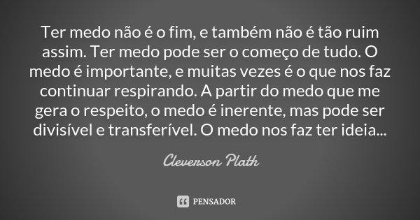 Ter medo não é o fim, e também não é tão ruim assim. ter medo pode ser o começo de tudo, O medo é importante, e muitas vezes é o que nos faz continuar respirand... Frase de Cleverson Plath.