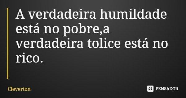A verdadeira humildade está no pobre,a verdadeira tolice está no rico.... Frase de Cleverton.