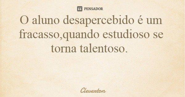 O aluno desapercebido é um fracasso,quando estudioso se torna talentoso.... Frase de Cleverton.