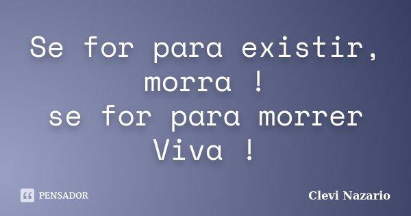 Se for para existir, morra ! se for para morrer Viva !... Frase de Clevi Nazario.