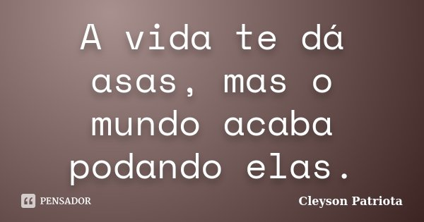 A vida te dá asas, mas o mundo acaba podando elas.... Frase de Cleyson Patriota.