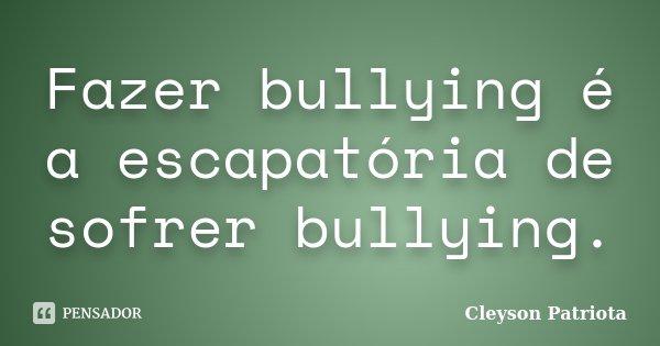 Fazer bullying é a escapatória de sofrer bullying.... Frase de Cleyson Patriota.