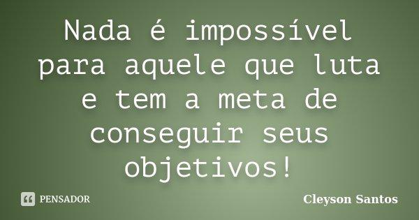 Nada é impossível para aquele que luta e tem a meta de conseguir seus objetivos!... Frase de Cleyson Santos.