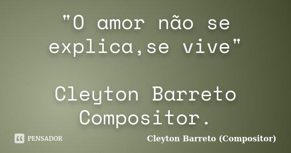 """""""O amor não se explica,se vive"""" Cleyton Barreto Compositor.... Frase de Cleyton Barreto (Compositor)."""