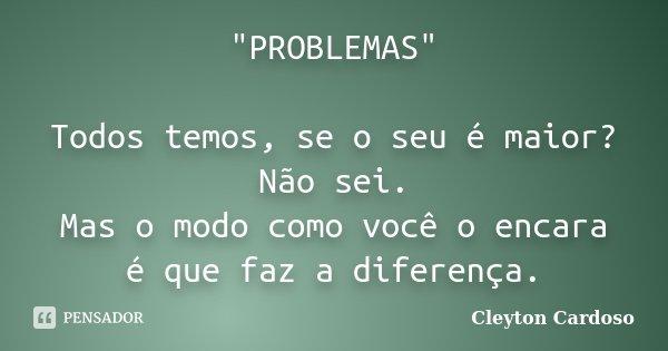 """""""PROBLEMAS"""" Todos temos, se o seu é maior? Não sei. Mas o modo como você o encara é que faz a diferença.... Frase de Cleyton Cardoso."""