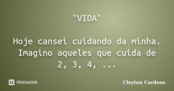 """""""VIDA"""" Hoje cansei cuidando da minha. Imagino aqueles que cuida de 2, 3, 4, ...... Frase de Cleyton Cardoso."""