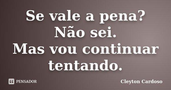 Se vale a pena? Não sei. Mas vou continuar tentando.... Frase de Cleyton Cardoso.