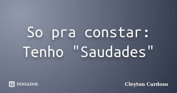 """So pra constar: Tenho """"Saudades""""... Frase de Cleyton Cardoso."""