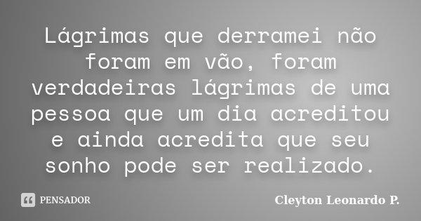 Lágrimas que derramei não foram em vão, foram verdadeiras lágrimas de uma pessoa que um dia acreditou e ainda acredita que seu sonho pode ser realizado.... Frase de Cleyton Leonardo P..