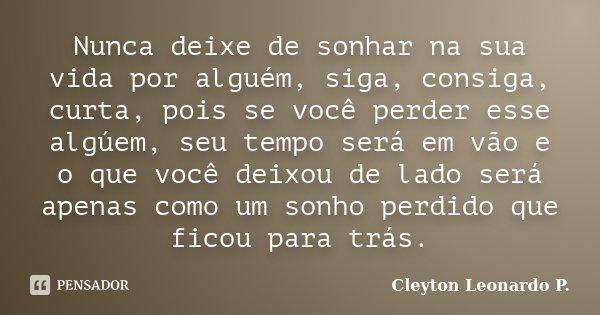 Nunca deixe de sonhar na sua vida por alguém, siga, consiga, curta, pois se você perder esse algúem, seu tempo será em vão e o que você deixou de lado será apen... Frase de Cleyton Leonardo P..
