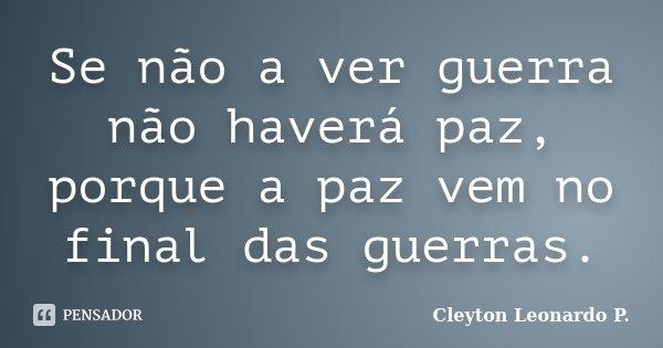 Se não a ver guerra não haverá paz, porque a paz vem no final das guerras.... Frase de Cleyton Leonardo P..