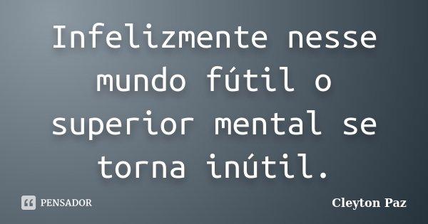 Infelizmente nesse mundo fútil o superior mental se torna inútil.... Frase de Cleyton Paz.
