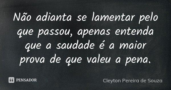 Não adianta se lamentar pelo que passou, apenas entenda que a saudade é a maior prova de que valeu a pena.... Frase de Cleyton Pereira de Souza.