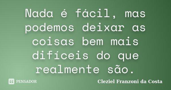 Nada é fácil, mas podemos deixar as coisas bem mais difíceis do que realmente são.... Frase de Cleziel Franzoni da Costa.
