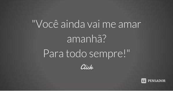 """""""Você ainda vai me amar amanhã? Para todo sempre!""""... Frase de Click."""