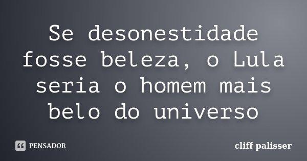 Se desonestidade fosse beleza, o Lula seria o homem mais belo do universo... Frase de cliff palisser.