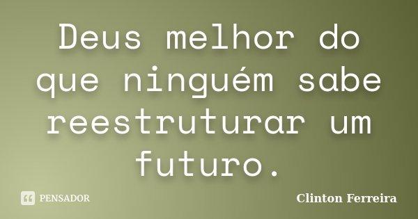 Deus melhor do que ninguém sabe reestruturar um futuro.... Frase de Clinton Ferreira.