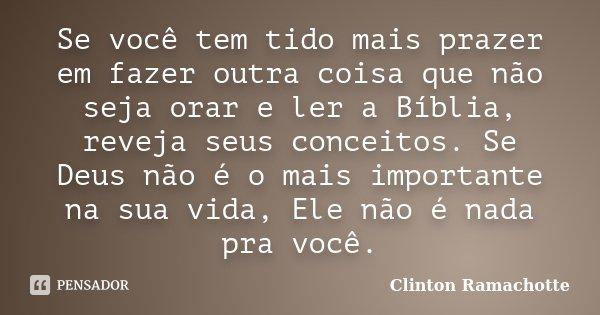 Se você tem tido mais prazer em fazer outra coisa que não seja orar e ler a Bíblia, reveja seus conceitos. Se Deus não é o mais importante na sua vida, Ele não ... Frase de Clinton Ramachotte.
