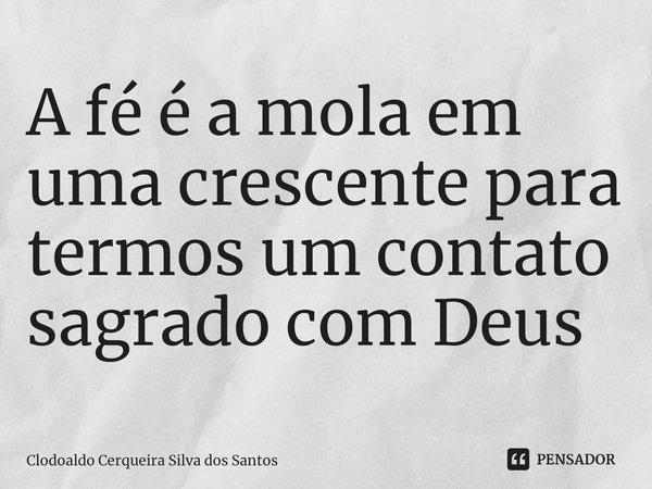 A fé é a mola em uma crescente para termos um contato sagrado com Deus... Frase de Clodoaldo Cerqueira Silva dos Santos.