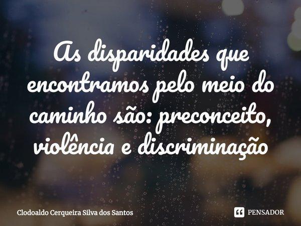 As disparidades que encontramos pelo meio do caminho são: preconceito, violência e discriminação... Frase de Clodoaldo Cerqueira Silva dos Santos.