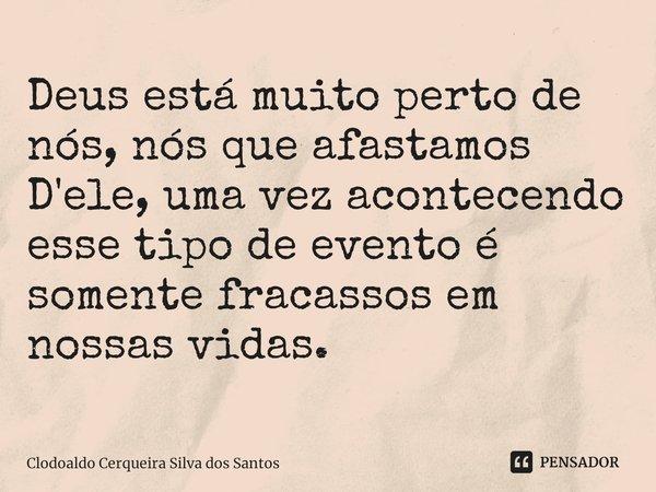 Deus está muito perto de nós, nós que afastamos D'ele, uma vez acontecendo esse tipo de evento é somente fracassos em nossas vidas.... Frase de Clodoaldo Cerqueira Silva dos Santos.
