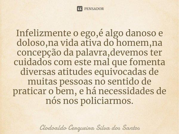 Infelizmente o ego,é algo danoso e doloso,na vida ativa do homem,na concepção da palavra,devemos ter cuidados com este mal que fomenta diversas atitudes equivo... Frase de Clodoaldo Cerqueira Silva dos Santos.