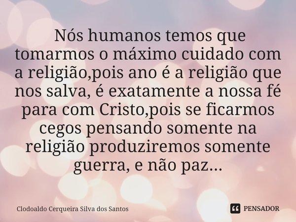  Nós humanos temos que tomarmos o máximo cuidado com a religião,pois ano é a religião que nos salva, é exatamente a nossa fé para com Cristo,pois se ficarmos c... Frase de Clodoaldo Cerqueira Silva dos Santos.