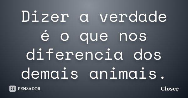 Dizer a verdade é o que nos diferencia dos demais animais.... Frase de Closer.