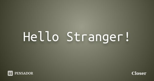Hello Stranger!... Frase de Closer.