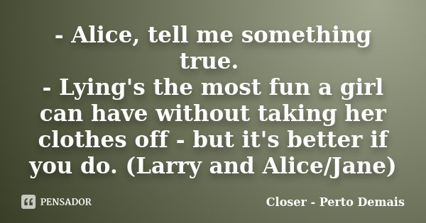 - Alice, tell me something true. - Lying's the most fun a girl can have without taking her clothes off - but it's better if you do. (Larry and Alice/Jane)... Frase de Closer - Perto Demais.