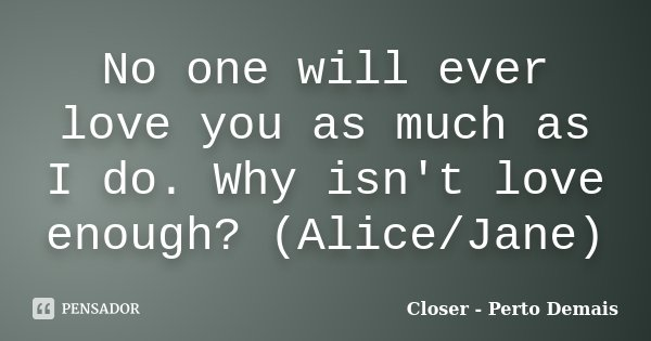 No one will ever love you as much as I do. Why isn't love enough? (Alice/Jane)... Frase de Closer - Perto Demais.